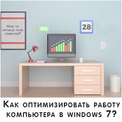 Как оптимизировать работу компьютера в windows 7?