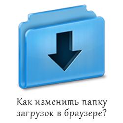 Как изменить папку загрузок в браузере?